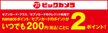 ビックカメラでセブンカード・プラスで支払いをするとポイントが常に2倍になります!nanacoへチャージして支払うと更にオトク!